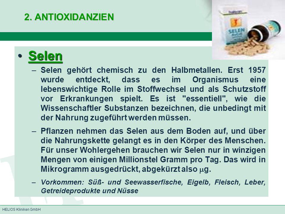 HELIOS Kliniken GmbH 2. ANTIOXIDANZIEN SelenSelen –Selen gehört chemisch zu den Halbmetallen. Erst 1957 wurde entdeckt, dass es im Organismus eine leb