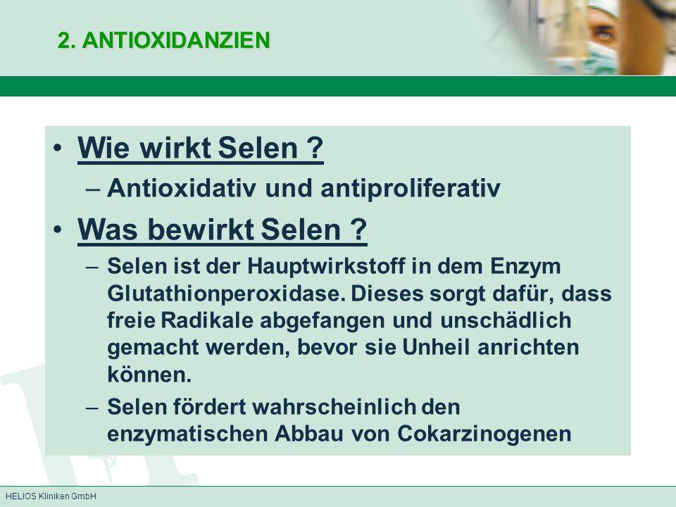 HELIOS Kliniken GmbH 2. ANTIOXIDANZIEN Wie wirkt Selen ? –Antioxidativ und antiproliferativ Was bewirkt Selen ? –Selen ist der Hauptwirkstoff in dem E