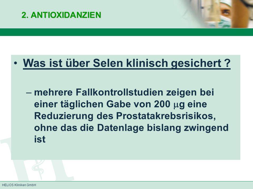 HELIOS Kliniken GmbH 2. ANTIOXIDANZIEN Was ist über Selen klinisch gesichert ? –mehrere Fallkontrollstudien zeigen bei einer täglichen Gabe von 200 