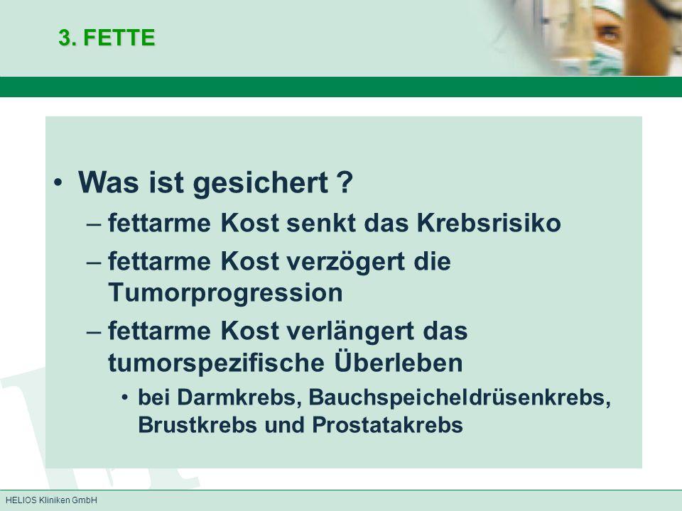 HELIOS Kliniken GmbH 3. FETTE Was ist gesichert ? –fettarme Kost senkt das Krebsrisiko –fettarme Kost verzögert die Tumorprogression –fettarme Kost ve