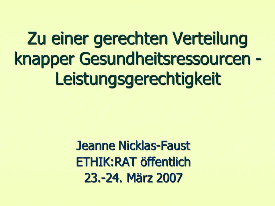 Zu einer gerechten Verteilung knapper Gesundheitsressourcen - Leistungsgerechtigkeit Jeanne Nicklas-Faust ETHIK:RAT öffentlich 23.-24.