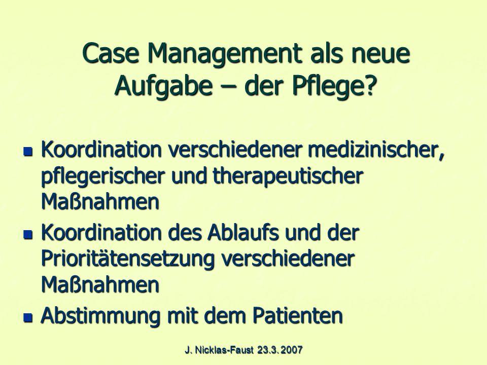 J. Nicklas-Faust 23.3. 2007 Case Management als neue Aufgabe – der Pflege.