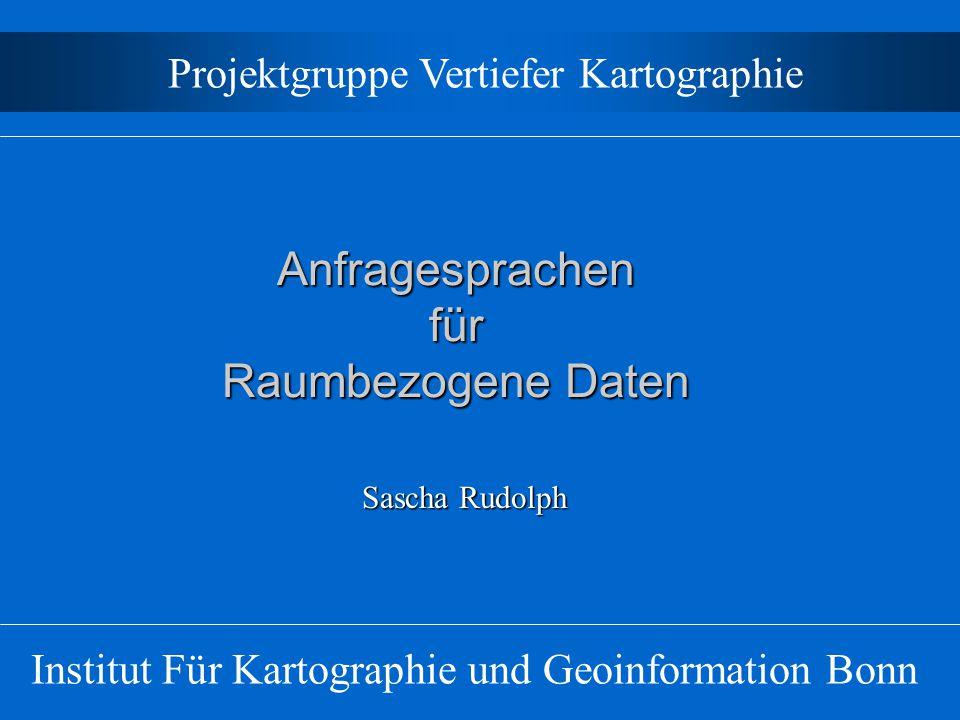 Anfragesprachen für Raumbezogene Daten Institut Für Kartographie und Geoinformation Bonn Projektgruppe Vertiefer Kartographie Sascha Rudolph