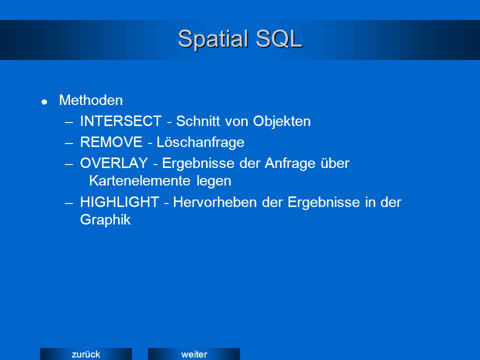 weiterzurück Spatial SQL Methoden –INTERSECT - Schnitt von Objekten –REMOVE - Löschanfrage –OVERLAY - Ergebnisse der Anfrage über Kartenelemente legen –HIGHLIGHT - Hervorheben der Ergebnisse in der Graphik
