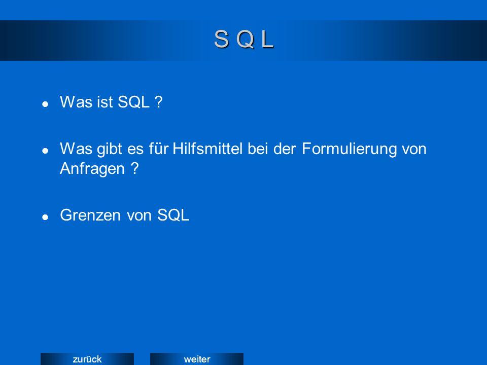 weiterzurück S Q L Was ist SQL ? Was gibt es für Hilfsmittel bei der Formulierung von Anfragen ? Grenzen von SQL
