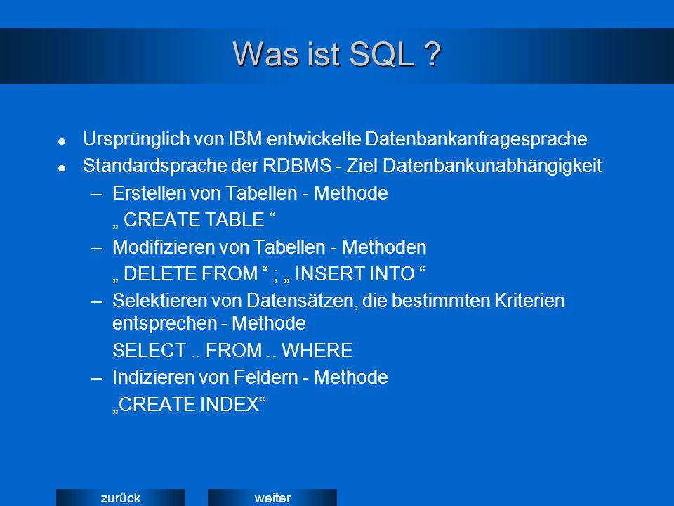 weiterzurück Was ist SQL ? Ursprünglich von IBM entwickelte Datenbankanfragesprache Standardsprache der RDBMS - Ziel Datenbankunabhängigkeit –Erstelle