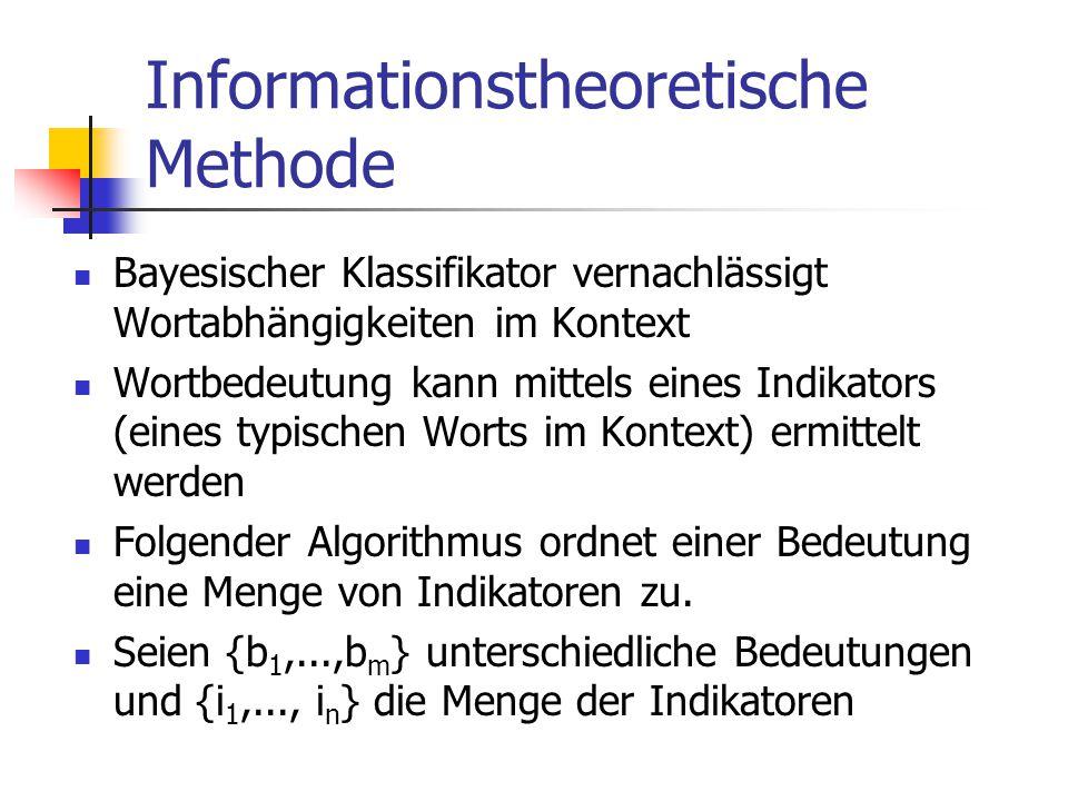 Informationstheoretische Methode Bayesischer Klassifikator vernachlässigt Wortabhängigkeiten im Kontext Wortbedeutung kann mittels eines Indikators (eines typischen Worts im Kontext) ermittelt werden Folgender Algorithmus ordnet einer Bedeutung eine Menge von Indikatoren zu.