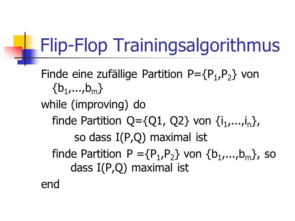 Flip-Flop Trainingsalgorithmus Finde eine zufällige Partition P={P 1,P 2 } von {b 1,...,b m } while (improving) do finde Partition Q={Q1, Q2} von {i 1,...,i n }, so dass I(P,Q) maximal ist finde Partition P ={P 1,P 2 } von {b 1,...,b m }, so dass I(P,Q) maximal ist end