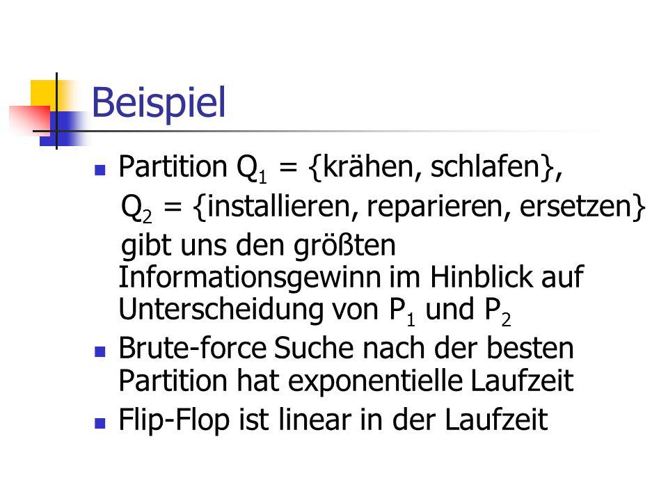 Beispiel Partition Q 1 = {krähen, schlafen}, Q 2 = {installieren, reparieren, ersetzen} gibt uns den größten Informationsgewinn im Hinblick auf Unterscheidung von P 1 und P 2 Brute-force Suche nach der besten Partition hat exponentielle Laufzeit Flip-Flop ist linear in der Laufzeit