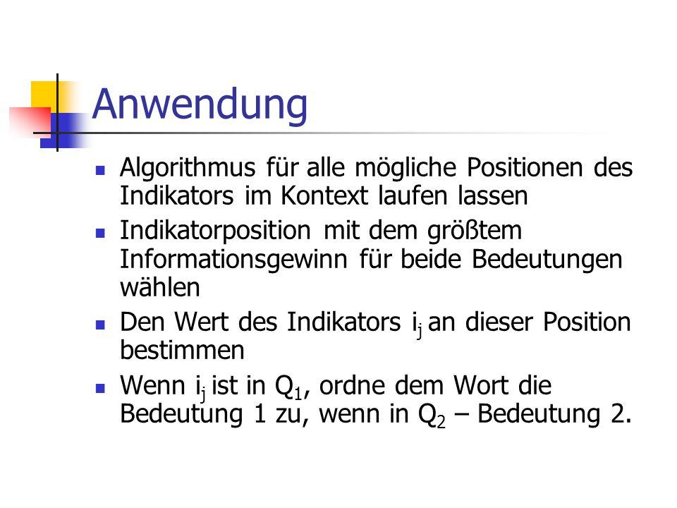 Anwendung Algorithmus für alle mögliche Positionen des Indikators im Kontext laufen lassen Indikatorposition mit dem größtem Informationsgewinn für beide Bedeutungen wählen Den Wert des Indikators i j an dieser Position bestimmen Wenn i j ist in Q 1, ordne dem Wort die Bedeutung 1 zu, wenn in Q 2 – Bedeutung 2.