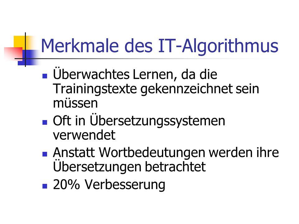 Merkmale des IT-Algorithmus Überwachtes Lernen, da die Trainingstexte gekennzeichnet sein müssen Oft in Übersetzungssystemen verwendet Anstatt Wortbedeutungen werden ihre Übersetzungen betrachtet 20% Verbesserung
