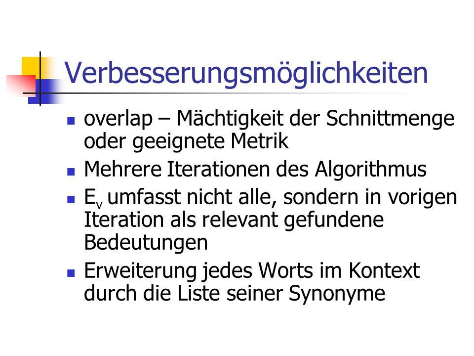 Verbesserungsmöglichkeiten overlap – Mächtigkeit der Schnittmenge oder geeignete Metrik Mehrere Iterationen des Algorithmus E v umfasst nicht alle, sondern in vorigen Iteration als relevant gefundene Bedeutungen Erweiterung jedes Worts im Kontext durch die Liste seiner Synonyme