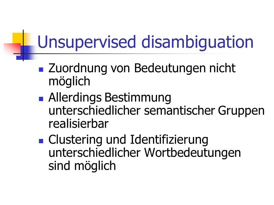 Unsupervised disambiguation Zuordnung von Bedeutungen nicht möglich Allerdings Bestimmung unterschiedlicher semantischer Gruppen realisierbar Clustering und Identifizierung unterschiedlicher Wortbedeutungen sind möglich