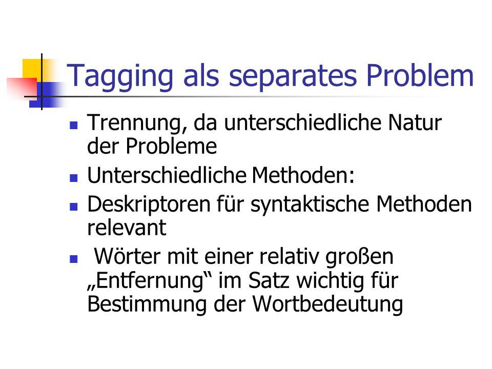 """Tagging als separates Problem Trennung, da unterschiedliche Natur der Probleme Unterschiedliche Methoden: Deskriptoren für syntaktische Methoden relevant Wörter mit einer relativ großen """"Entfernung im Satz wichtig für Bestimmung der Wortbedeutung"""