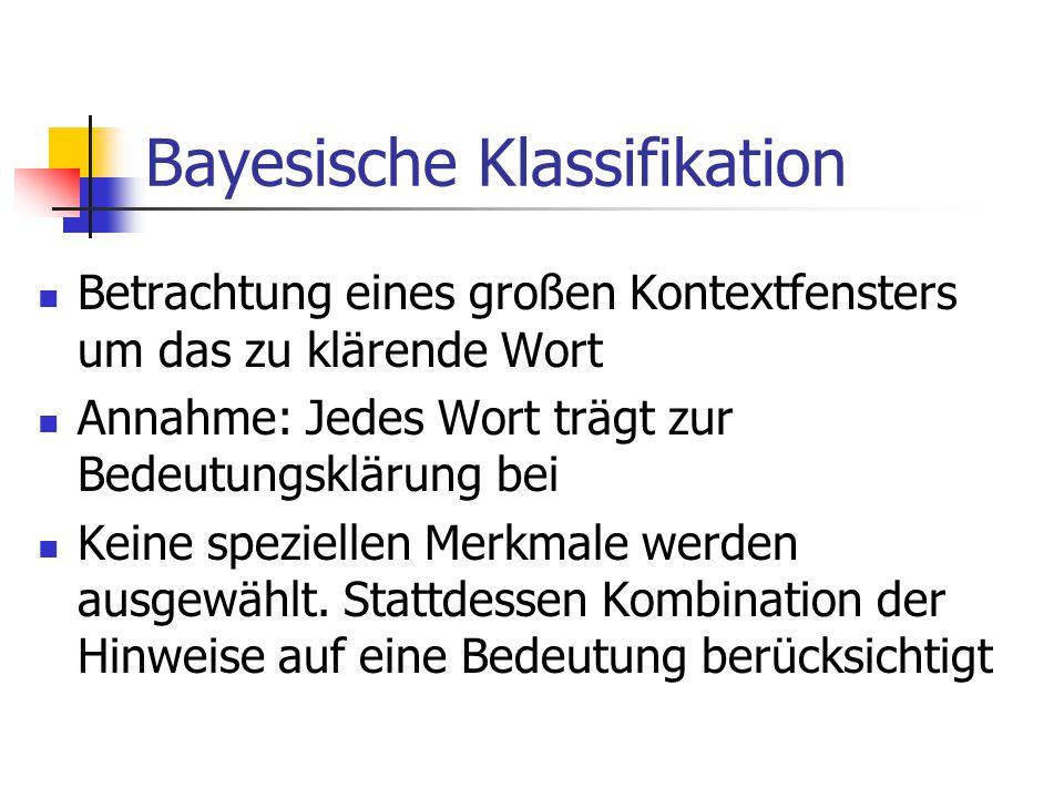 Bayesische Klassifikation Betrachtung eines großen Kontextfensters um das zu klärende Wort Annahme: Jedes Wort trägt zur Bedeutungsklärung bei Keine speziellen Merkmale werden ausgewählt.