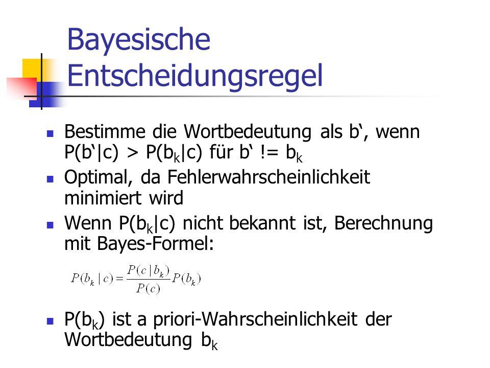 Bayesische Entscheidungsregel Bestimme die Wortbedeutung als b', wenn P(b'|c) > P(b k |c) für b' != b k Optimal, da Fehlerwahrscheinlichkeit minimiert wird Wenn P(b k |c) nicht bekannt ist, Berechnung mit Bayes-Formel: P(b k ) ist a priori-Wahrscheinlichkeit der Wortbedeutung b k