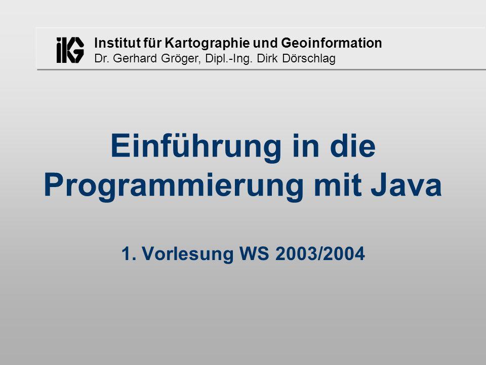 Institut für Kartographie und Geoinformation Dr. Gerhard Gröger, Dipl.-Ing. Dirk Dörschlag Einführung in die Programmierung mit Java 1. Vorlesung WS 2