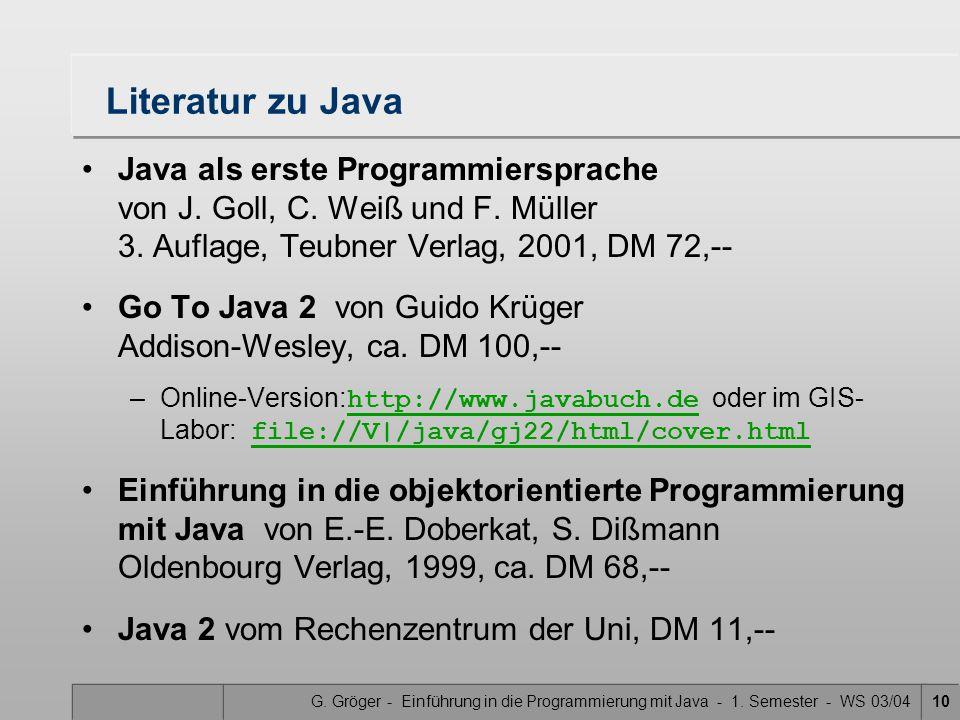 G. Gröger - Einführung in die Programmierung mit Java - 1. Semester - WS 03/0410 Literatur zu Java Java als erste Programmiersprache von J. Goll, C. W