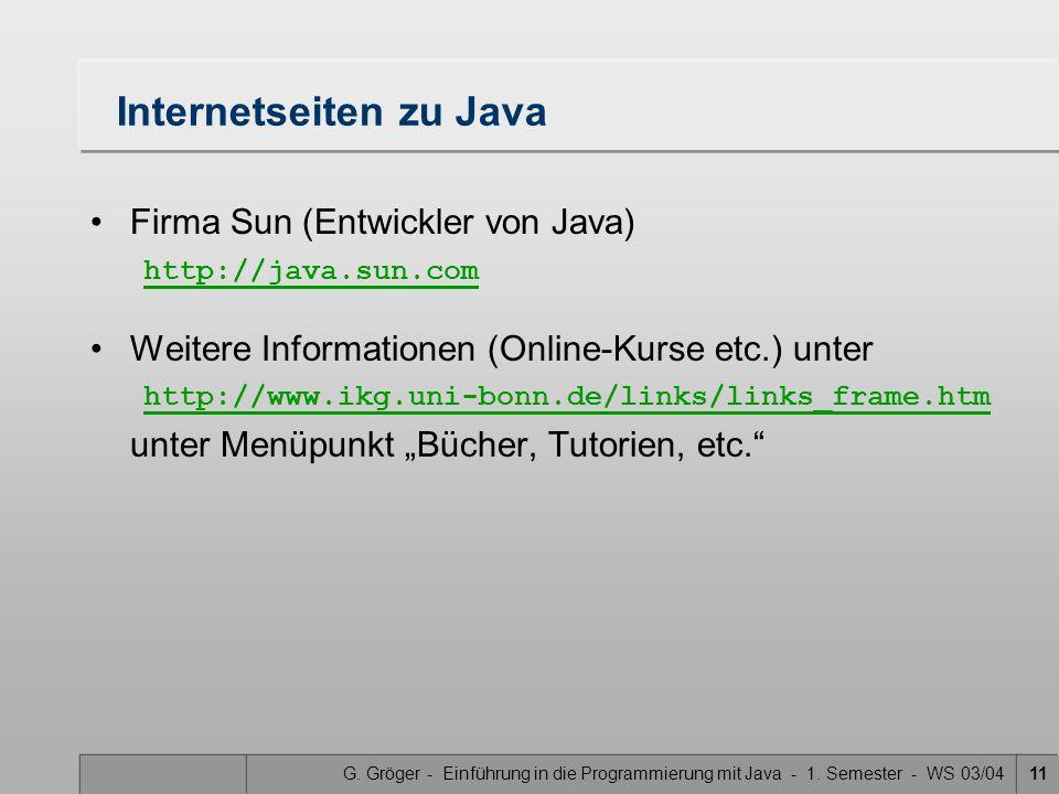 G. Gröger - Einführung in die Programmierung mit Java - 1. Semester - WS 03/0411 Internetseiten zu Java Firma Sun (Entwickler von Java) http://java.su