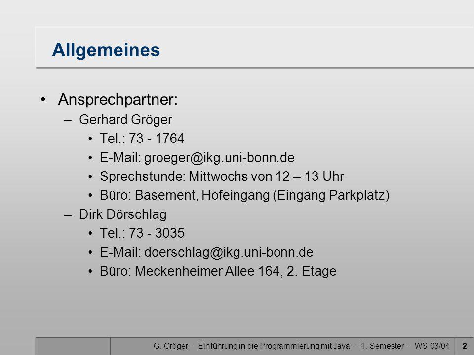 G. Gröger - Einführung in die Programmierung mit Java - 1. Semester - WS 03/042 Allgemeines Ansprechpartner: –Gerhard Gröger Tel.: 73 - 1764 E-Mail: g