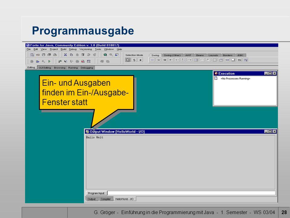 G. Gröger - Einführung in die Programmierung mit Java - 1. Semester - WS 03/0428 Programmausgabe Ein- und Ausgaben finden im Ein-/Ausgabe- Fenster sta
