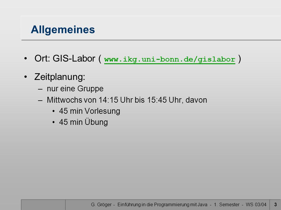 G. Gröger - Einführung in die Programmierung mit Java - 1. Semester - WS 03/043 Allgemeines Ort: GIS-Labor ( www.ikg.uni-bonn.de/gislabor ) www.ikg.un