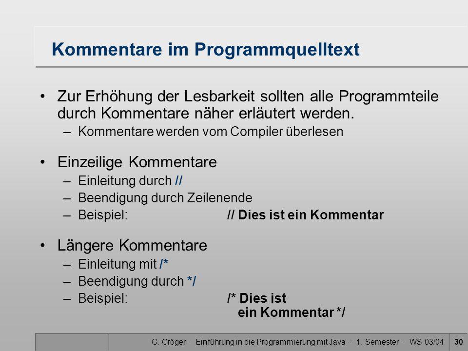 G. Gröger - Einführung in die Programmierung mit Java - 1. Semester - WS 03/0430 Kommentare im Programmquelltext Zur Erhöhung der Lesbarkeit sollten a