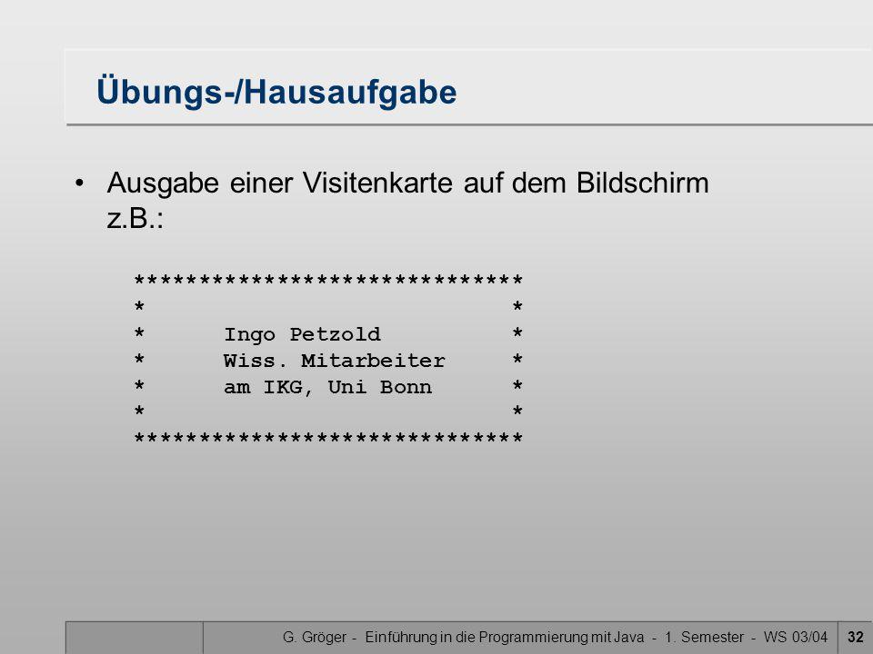 G. Gröger - Einführung in die Programmierung mit Java - 1. Semester - WS 03/0432 Übungs-/Hausaufgabe Ausgabe einer Visitenkarte auf dem Bildschirm z.B