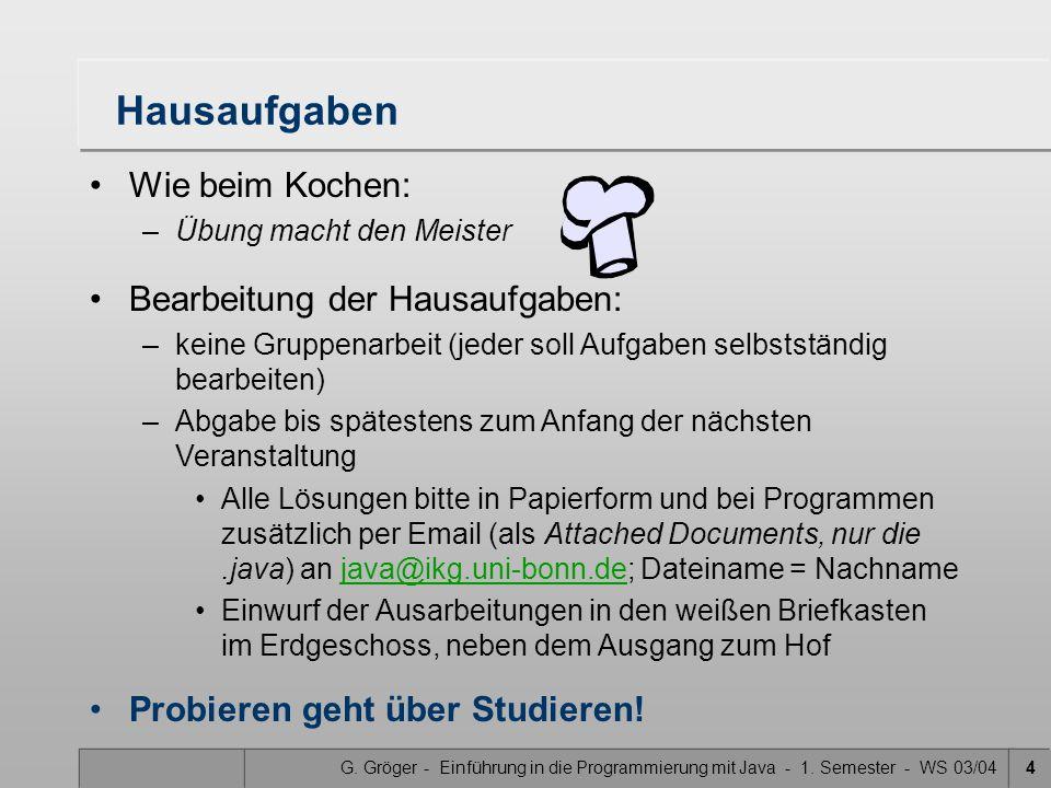 G. Gröger - Einführung in die Programmierung mit Java - 1. Semester - WS 03/044 Hausaufgaben Wie beim Kochen: –Übung macht den Meister Bearbeitung der