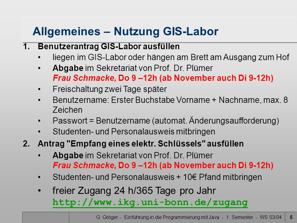 G. Gröger - Einführung in die Programmierung mit Java - 1. Semester - WS 03/045 Allgemeines – Nutzung GIS-Labor 1.Benutzerantrag GIS-Labor ausfüllen l