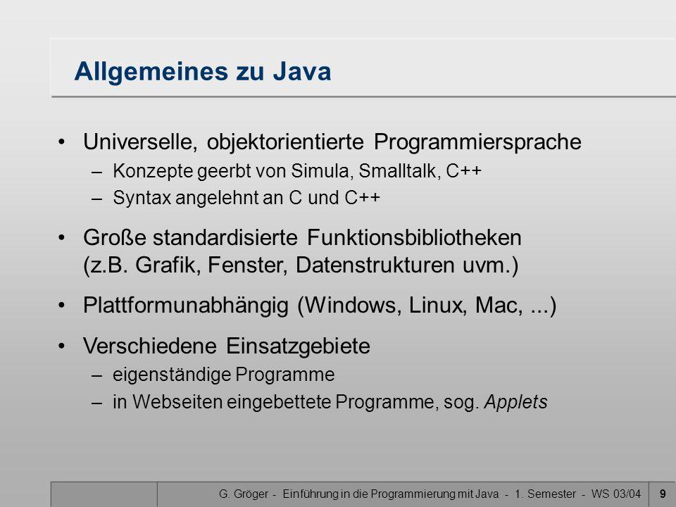 G. Gröger - Einführung in die Programmierung mit Java - 1. Semester - WS 03/049 Allgemeines zu Java Universelle, objektorientierte Programmiersprache