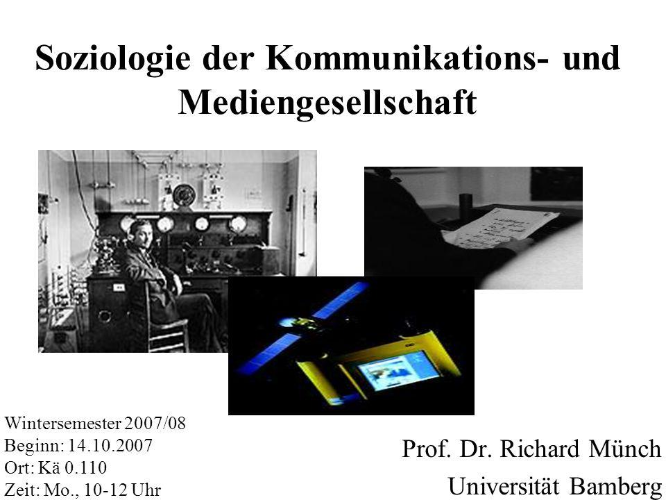 Soziologie der Kommunikations- und Mediengesellschaft Prof. Dr. Richard Münch Universität Bamberg Wintersemester 2007/08 Beginn: 14.10.2007 Ort: Kä 0.