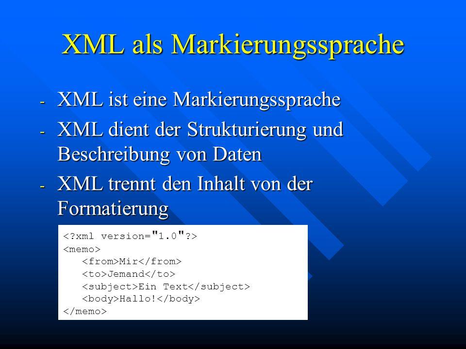 XML als Markierungssprache - XML ist eine Markierungssprache - XML dient der Strukturierung und Beschreibung von Daten - XML trennt den Inhalt von der Formatierung Mir Jemand Ein Text Hallo!