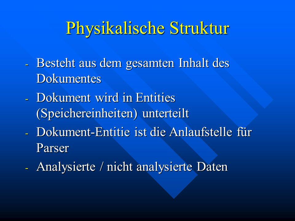 Physikalische Struktur - Besteht aus dem gesamten Inhalt des Dokumentes - Dokument wird in Entities (Speichereinheiten) unterteilt - Dokument-Entitie ist die Anlaufstelle für Parser - Analysierte / nicht analysierte Daten