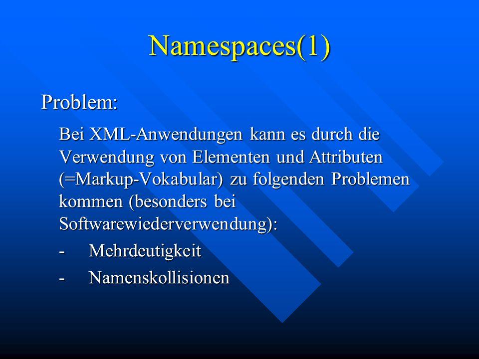 Namespaces(1) Problem: Bei XML-Anwendungen kann es durch die Verwendung von Elementen und Attributen (=Markup-Vokabular) zu folgenden Problemen kommen (besonders bei Softwarewiederverwendung): -Mehrdeutigkeit -Namenskollisionen
