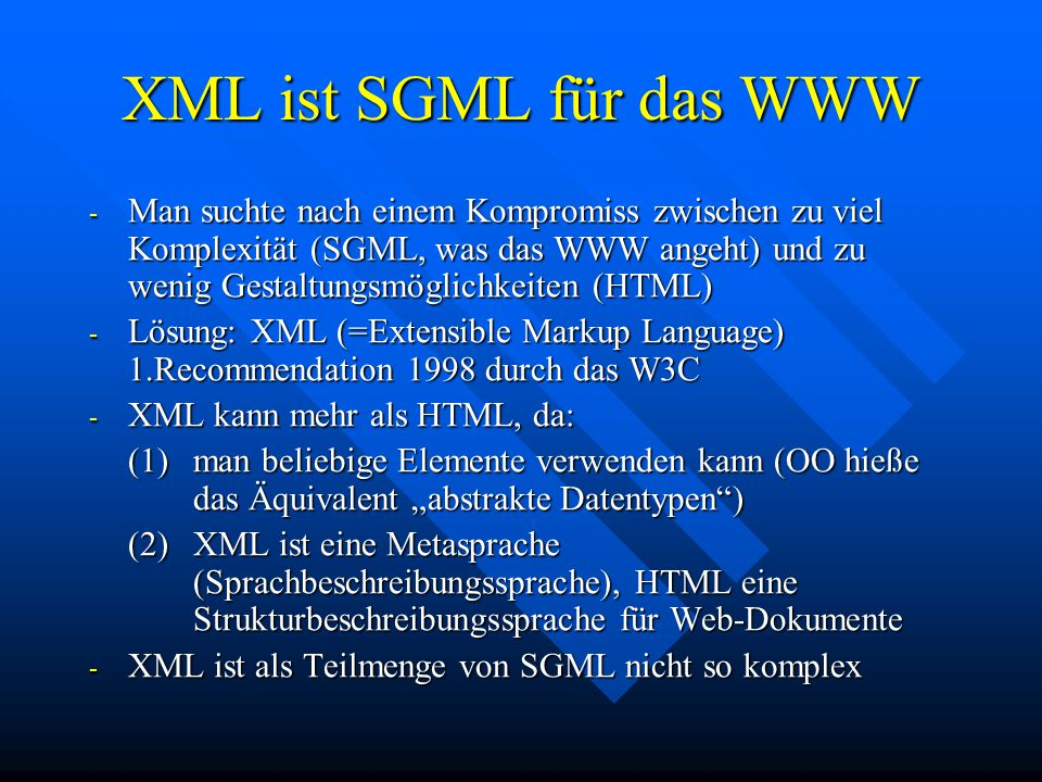 """XML ist SGML für das WWW - Man suchte nach einem Kompromiss zwischen zu viel Komplexität (SGML, was das WWW angeht) und zu wenig Gestaltungsmöglichkeiten (HTML) - Lösung: XML (=Extensible Markup Language) 1.Recommendation 1998 durch das W3C - XML kann mehr als HTML, da: (1)man beliebige Elemente verwenden kann (OO hieße das Äquivalent """"abstrakte Datentypen ) (2)XML ist eine Metasprache (Sprachbeschreibungssprache), HTML eine Strukturbeschreibungssprache für Web-Dokumente - XML ist als Teilmenge von SGML nicht so komplex"""