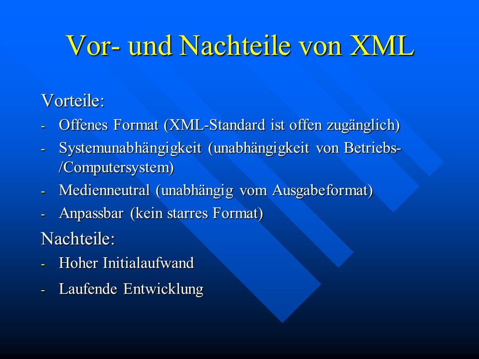 Vor- und Nachteile von XML Vorteile: - Offenes Format (XML-Standard ist offen zugänglich) - Systemunabhängigkeit (unabhängigkeit von Betriebs- /Computersystem) - Medienneutral (unabhängig vom Ausgabeformat) - Anpassbar (kein starres Format) Nachteile: - Hoher Initialaufwand - Laufende Entwicklung