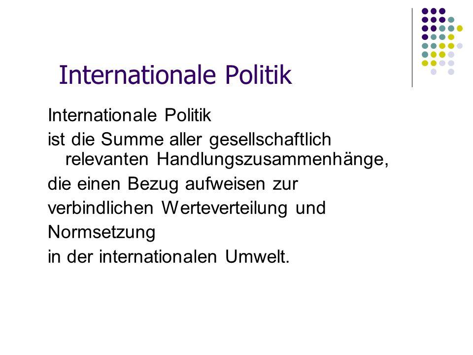 Internationale Politik ist die Summe aller gesellschaftlich relevanten Handlungszusammenhänge, die einen Bezug aufweisen zur verbindlichen Wertevertei