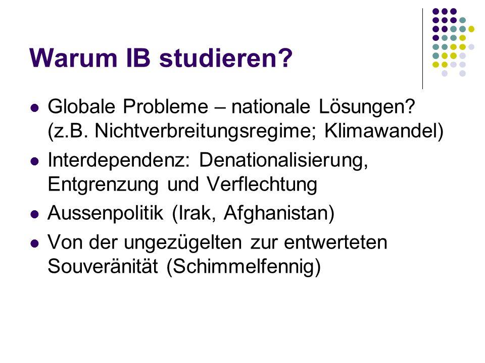Warum IB studieren? Globale Probleme – nationale Lösungen? (z.B. Nichtverbreitungsregime; Klimawandel) Interdependenz: Denationalisierung, Entgrenzung