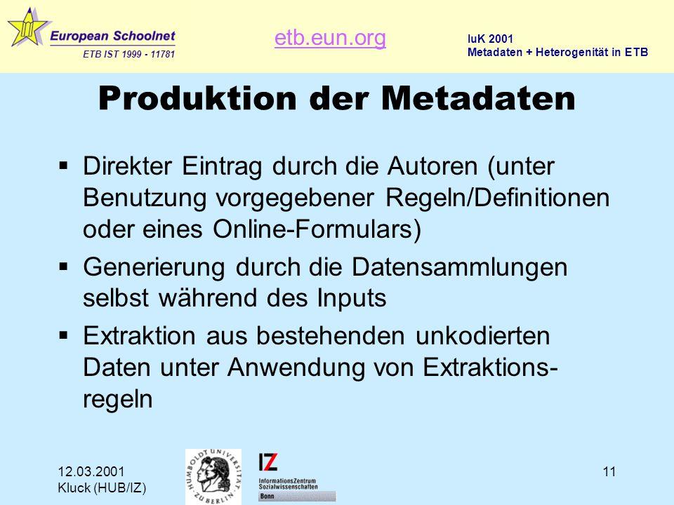 etb.eun.org ETB IST 1999 - 11781 IuK 2001 Metadaten + Heterogenität in ETB 12.03.2001 Kluck (HUB/IZ) 11 Produktion der Metadaten  Direkter Eintrag durch die Autoren (unter Benutzung vorgegebener Regeln/Definitionen oder eines Online-Formulars)  Generierung durch die Datensammlungen selbst während des Inputs  Extraktion aus bestehenden unkodierten Daten unter Anwendung von Extraktions- regeln