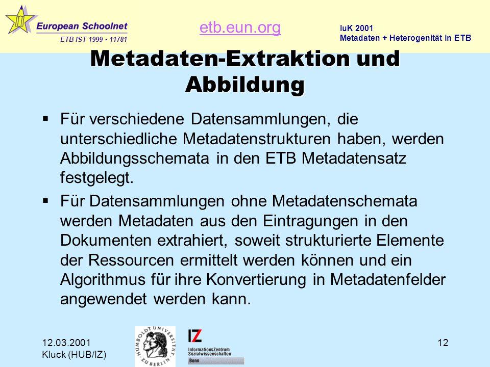 etb.eun.org ETB IST 1999 - 11781 IuK 2001 Metadaten + Heterogenität in ETB 12.03.2001 Kluck (HUB/IZ) 12 Metadaten-Extraktion und Abbildung  Für verschiedene Datensammlungen, die unterschiedliche Metadatenstrukturen haben, werden Abbildungsschemata in den ETB Metadatensatz festgelegt.