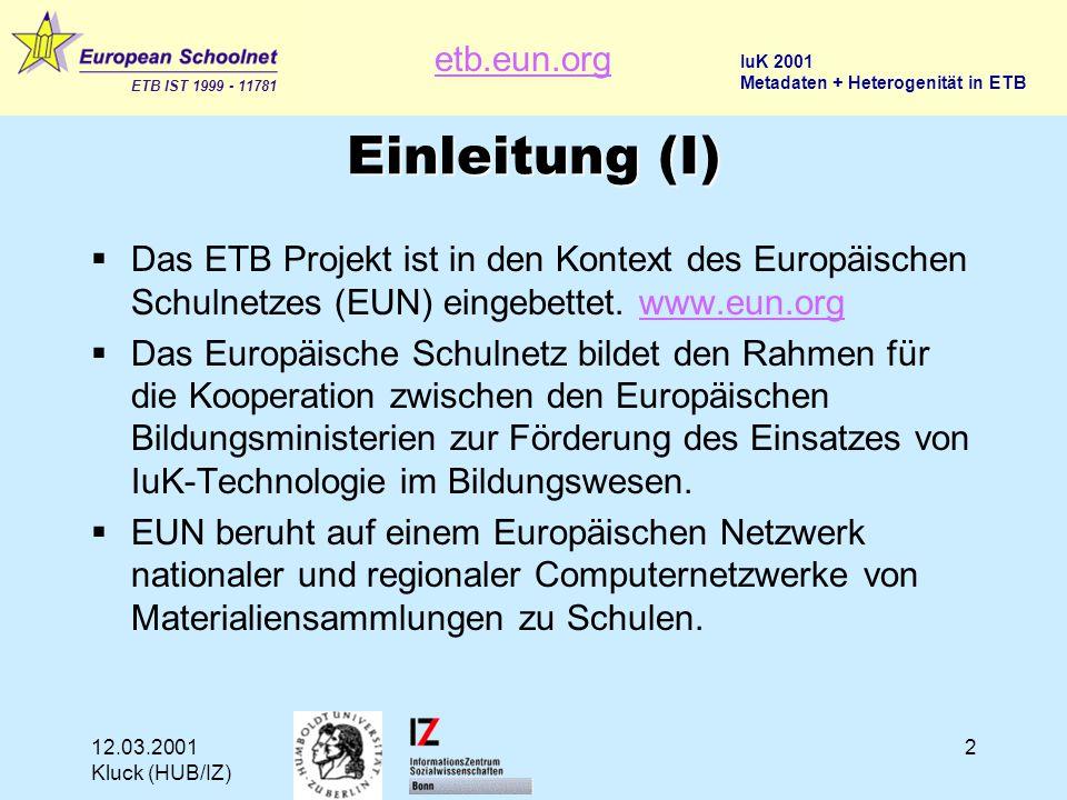 etb.eun.org ETB IST 1999 - 11781 IuK 2001 Metadaten + Heterogenität in ETB 12.03.2001 Kluck (HUB/IZ) 2 Einleitung (I)  Das ETB Projekt ist in den Kontext des Europäischen Schulnetzes (EUN) eingebettet.