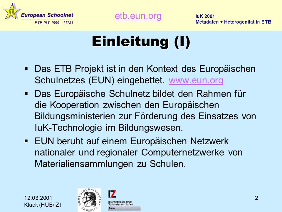 etb.eun.org ETB IST 1999 - 11781 IuK 2001 Metadaten + Heterogenität in ETB 12.03.2001 Kluck (HUB/IZ) 3 BUILD THE SCHOOLNET INFORMATION SPACE