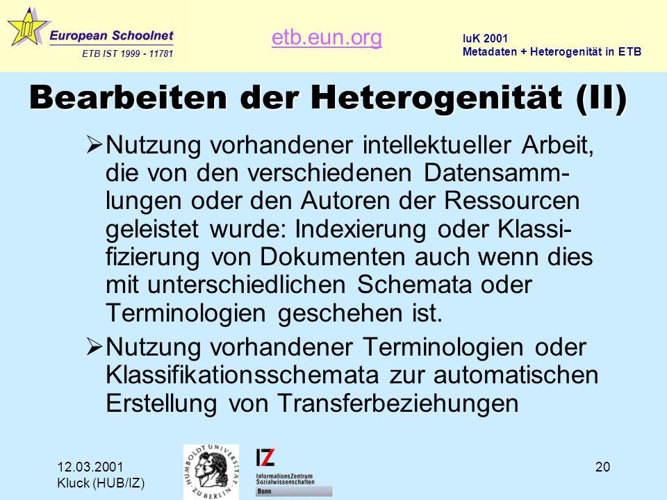 etb.eun.org ETB IST 1999 - 11781 IuK 2001 Metadaten + Heterogenität in ETB 12.03.2001 Kluck (HUB/IZ) 20 Bearbeiten der Heterogenität (II)  Nutzung vorhandener intellektueller Arbeit, die von den verschiedenen Datensamm- lungen oder den Autoren der Ressourcen geleistet wurde: Indexierung oder Klassi- fizierung von Dokumenten auch wenn dies mit unterschiedlichen Schemata oder Terminologien geschehen ist.