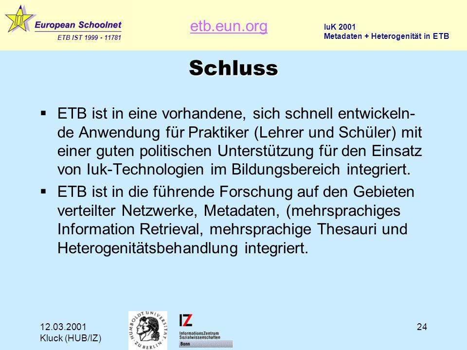 etb.eun.org ETB IST 1999 - 11781 IuK 2001 Metadaten + Heterogenität in ETB 12.03.2001 Kluck (HUB/IZ) 24 Schluss  ETB ist in eine vorhandene, sich schnell entwickeln- de Anwendung für Praktiker (Lehrer und Schüler) mit einer guten politischen Unterstützung für den Einsatz von Iuk-Technologien im Bildungsbereich integriert.