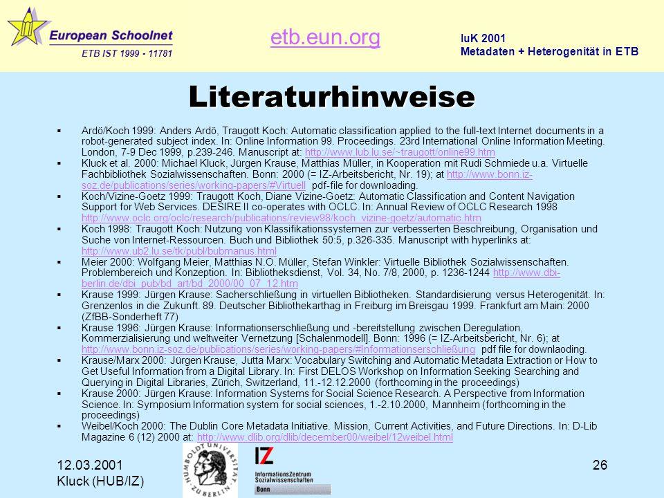 etb.eun.org ETB IST 1999 - 11781 IuK 2001 Metadaten + Heterogenität in ETB 12.03.2001 Kluck (HUB/IZ) 26 Literaturhinweise  Ardö/Koch 1999: Anders Ardö, Traugott Koch: Automatic classification applied to the full-text Internet documents in a robot-generated subject index.