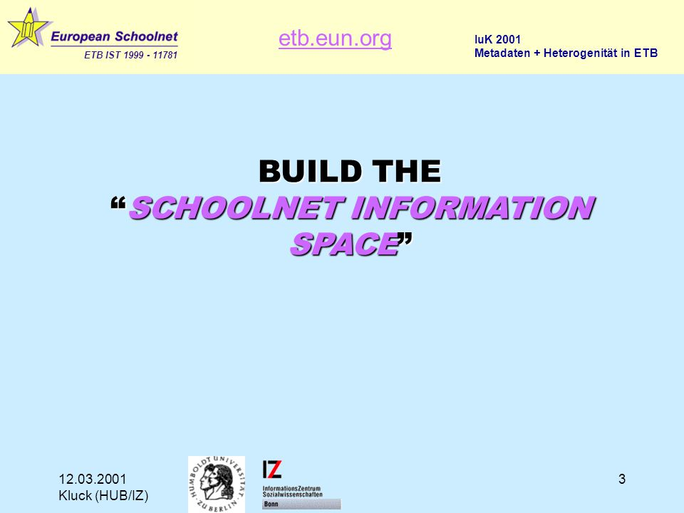 etb.eun.org ETB IST 1999 - 11781 IuK 2001 Metadaten + Heterogenität in ETB 12.03.2001 Kluck (HUB/IZ) 3 BUILD THE SCHOOLNET INFORMATION SPACE
