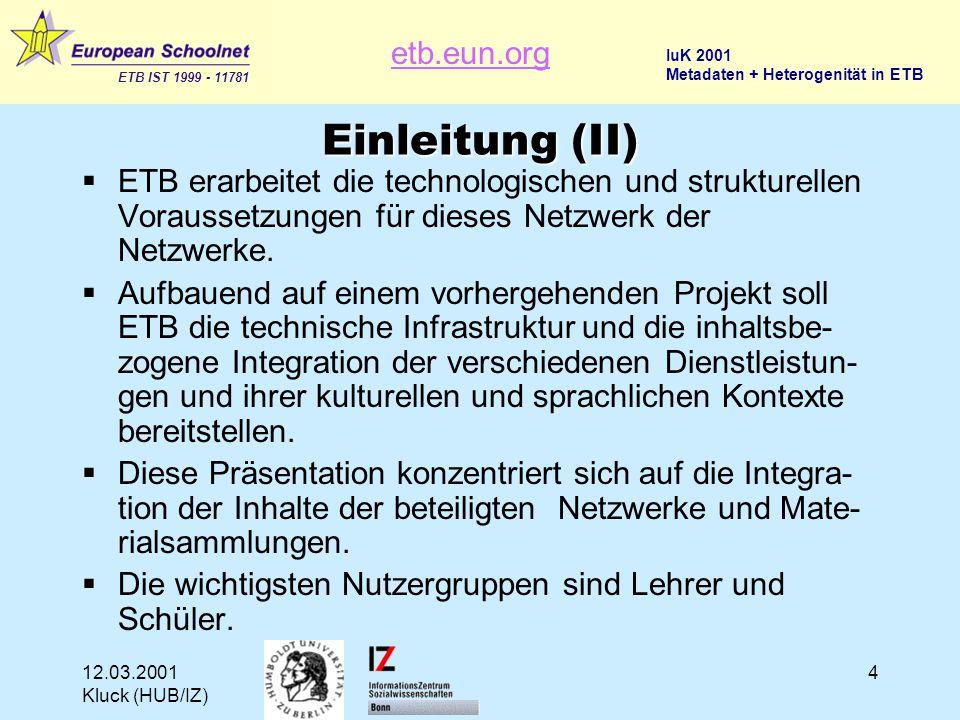 etb.eun.org ETB IST 1999 - 11781 IuK 2001 Metadaten + Heterogenität in ETB 12.03.2001 Kluck (HUB/IZ) 15 Technische Ziele von ETB  Ein neuer Ansatz für ein Europäisches Netzwerk von Datensammlungen  Ein Netzwerk basierend auf Verteilen nicht Einsammeln  Mehrwert für die Benutzer durch einen Thesaurus  Erhaltung der vollen örtlichen Kompetenz bezüglich der Editionspolitik  Kontrollinstrumente für die Garantie einer hohen Qualität  Größere Publizität  Unterstützung der Multilingualität