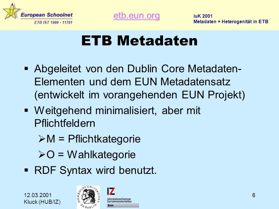 etb.eun.org ETB IST 1999 - 11781 IuK 2001 Metadaten + Heterogenität in ETB 12.03.2001 Kluck (HUB/IZ) 6 ETB Metadaten  Abgeleitet von den Dublin Core Metadaten- Elementen und dem EUN Metadatensatz (entwickelt im vorangehenden EUN Projekt)  Weitgehend minimalisiert, aber mit Pflichtfeldern  M = Pflichtkategorie  O = Wahlkategorie  RDF Syntax wird benutzt.