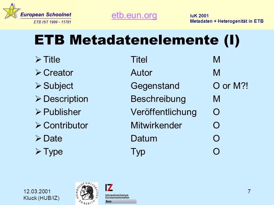 etb.eun.org ETB IST 1999 - 11781 IuK 2001 Metadaten + Heterogenität in ETB 12.03.2001 Kluck (HUB/IZ) 18 ETB Thesaurus (III)  Der Inhalt der Datensammlungen im EUN Kontext (= Multimedia-Material, Lehrmaterial, Schulprojekte) und die Schulen als Anwendungsbereich und Lehrer und Schüler als Hauptzielgruppen bedürfen einer spezifischen Terminologie.